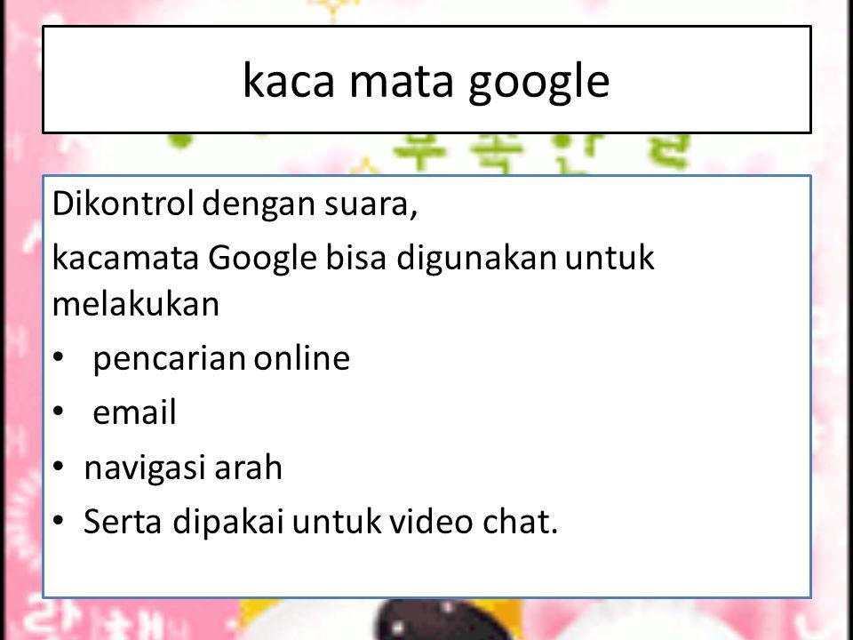 kaca mata google Dikontrol dengan suara, kacamata Google bisa digunakan untuk melakukan pencarian online email navigasi arah Serta dipakai untuk video chat.