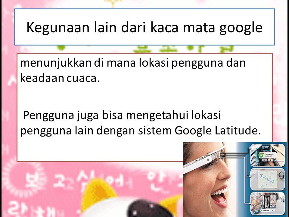 Kegunaan lain dari kaca mata google menunjukkan di mana lokasi pengguna dan keadaan cuaca. Pengguna juga bisa mengetahui lokasi pengguna lain dengan s