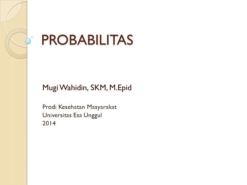 PROBABILITAS Mugi Wahidin, SKM, M.Epid Prodi Kesehatan Masyarakat Universitas Esa Unggul 2014