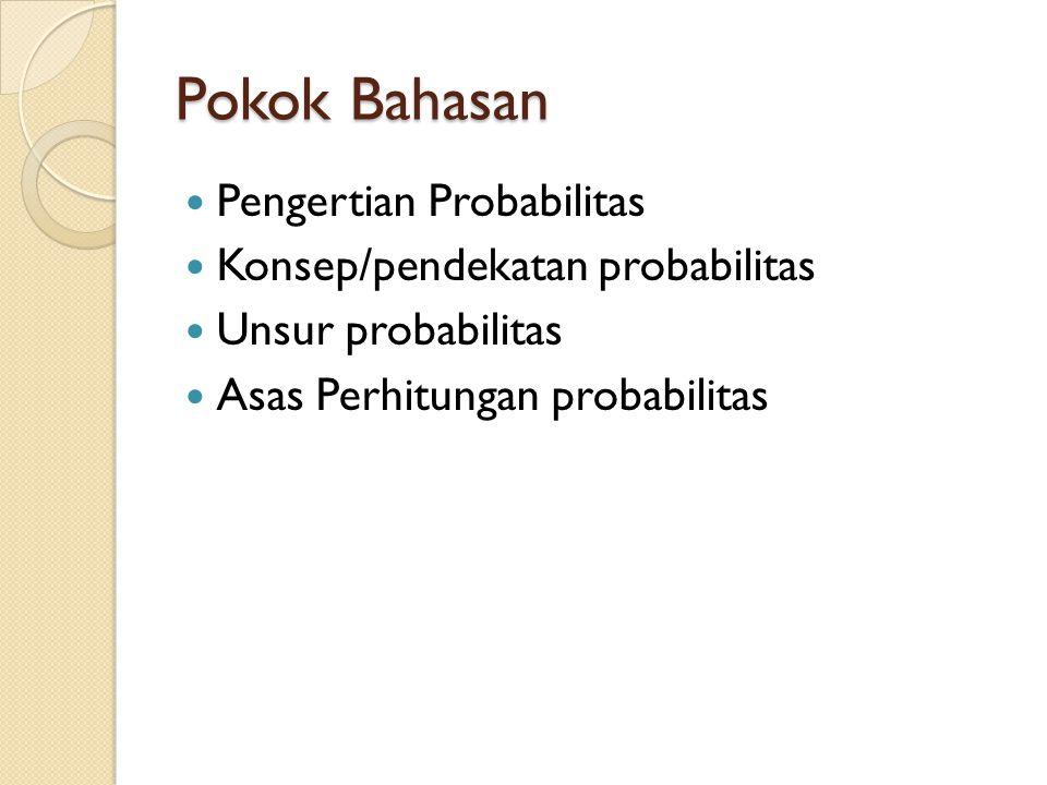 Pokok Bahasan Pengertian Probabilitas Konsep/pendekatan probabilitas Unsur probabilitas Asas Perhitungan probabilitas