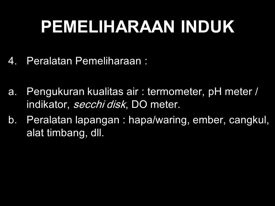 PEMELIHARAAN INDUK 4.Peralatan Pemeliharaan : a.Pengukuran kualitas air : termometer, pH meter / indikator, secchi disk, DO meter. b.Peralatan lapanga