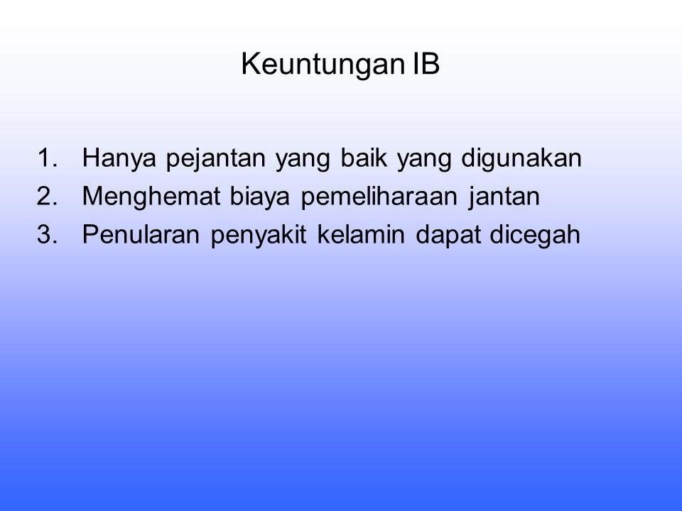 Keuntungan IB 1.Hanya pejantan yang baik yang digunakan 2.Menghemat biaya pemeliharaan jantan 3.Penularan penyakit kelamin dapat dicegah