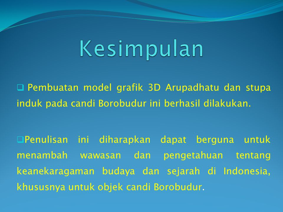  Pembuatan model grafik 3D Arupadhatu dan stupa induk pada candi Borobudur ini berhasil dilakukan.