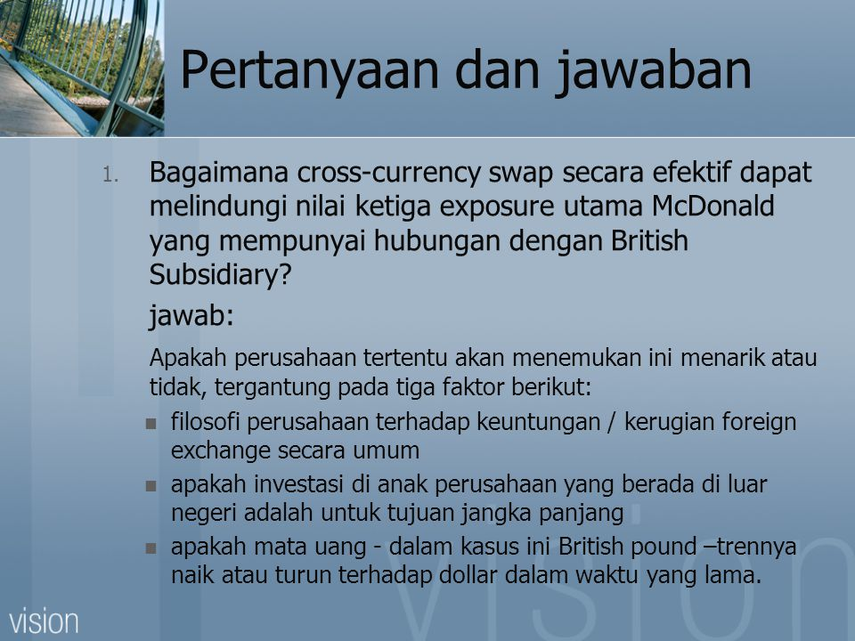 Pertanyaan dan jawaban 1. Bagaimana cross-currency swap secara efektif dapat melindungi nilai ketiga exposure utama McDonald yang mempunyai hubungan d