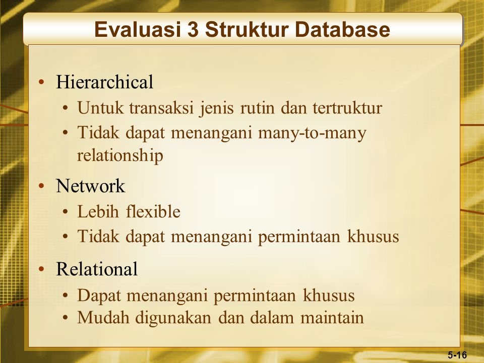 5-16 Evaluasi 3 Struktur Database Hierarchical Untuk transaksi jenis rutin dan tertruktur Tidak dapat menangani many-to-many relationship Network Lebi