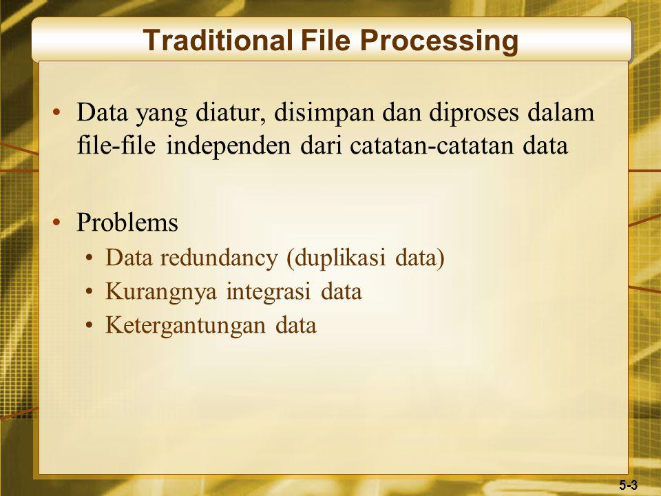 5-3 Traditional File Processing Data yang diatur, disimpan dan diproses dalam file-file independen dari catatan-catatan data Problems Data redundancy (duplikasi data) Kurangnya integrasi data Ketergantungan data
