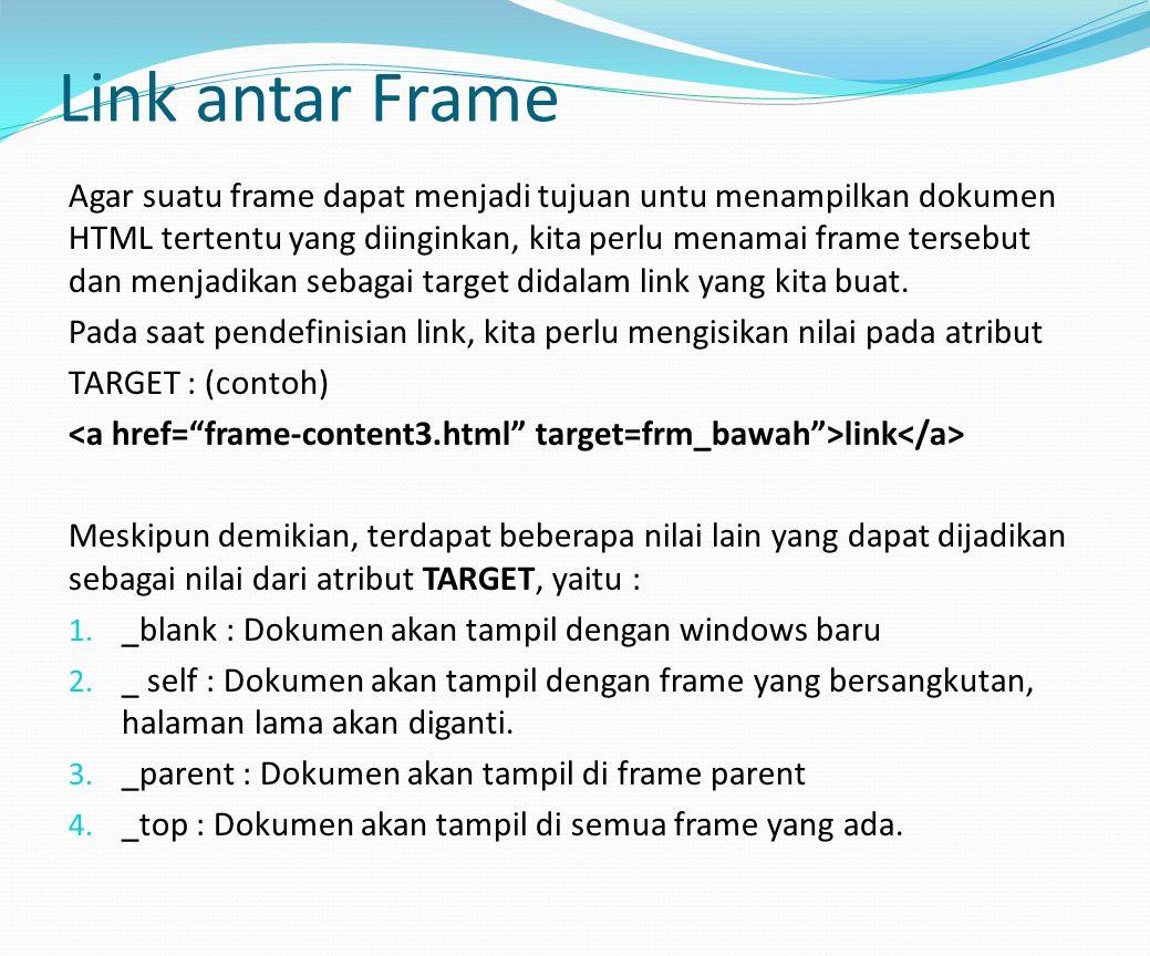 Link antar Frame Agar suatu frame dapat menjadi tujuan untu menampilkan dokumen HTML tertentu yang diinginkan, kita perlu menamai frame tersebut dan menjadikan sebagai target didalam link yang kita buat.
