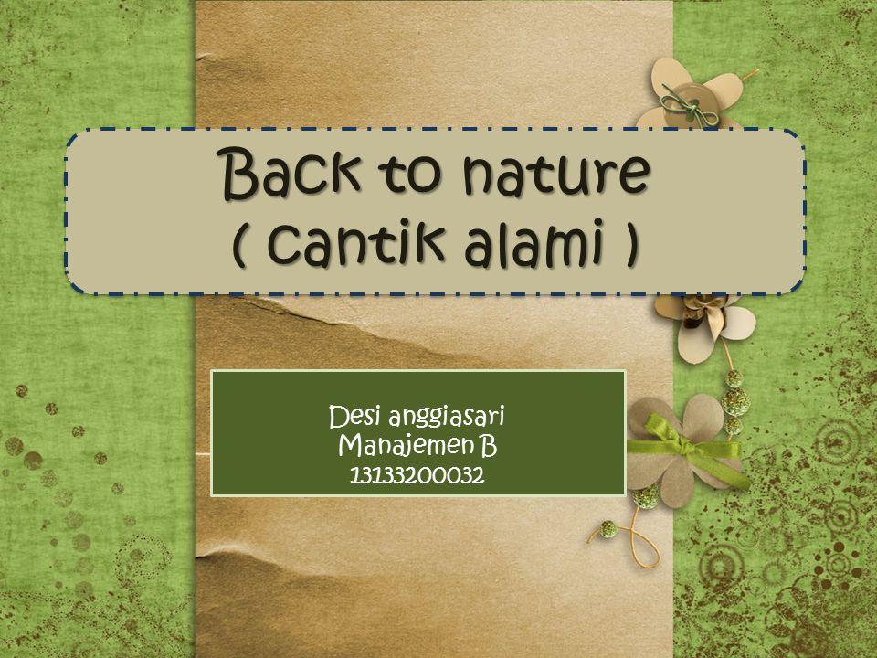 Back to nature ( cantik alami ) Back to nature ( cantik alami ) Desi anggiasari Manajemen B 13133200032
