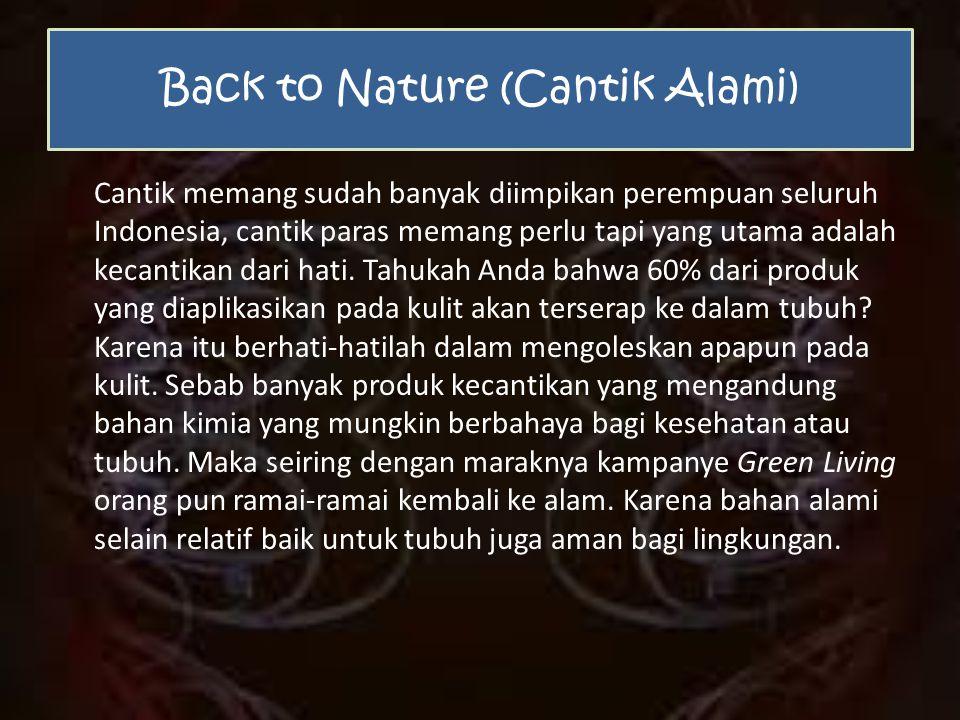 Back to Nature (Cantik Alami) Cantik memang sudah banyak diimpikan perempuan seluruh Indonesia, cantik paras memang perlu tapi yang utama adalah kecantikan dari hati.