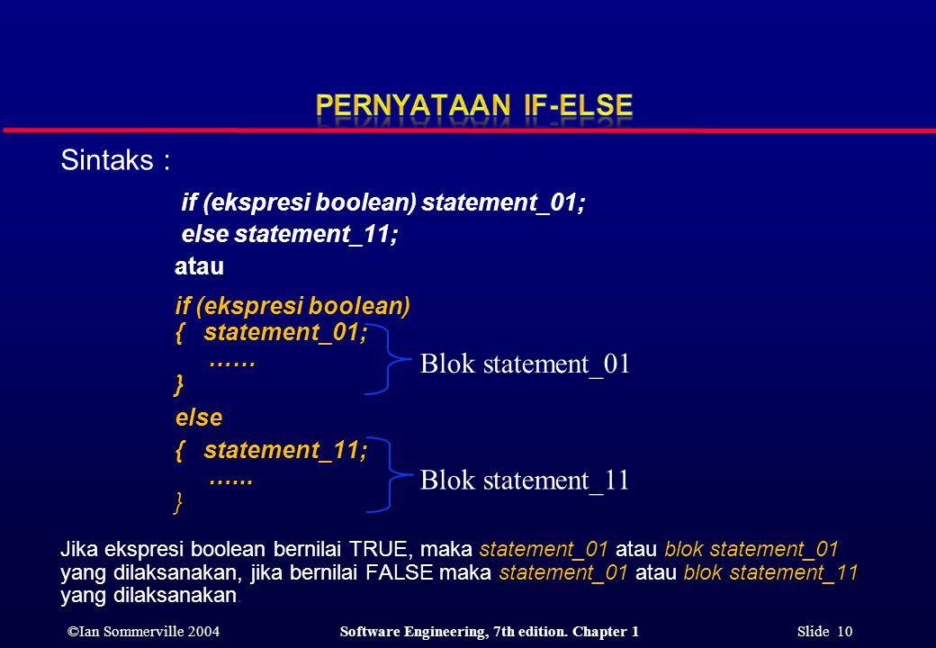©Ian Sommerville 2004Software Engineering, 7th edition. Chapter 1 Slide 10 Sintaks : if (ekspresi boolean) statement_01; else statement_11; atau if (e