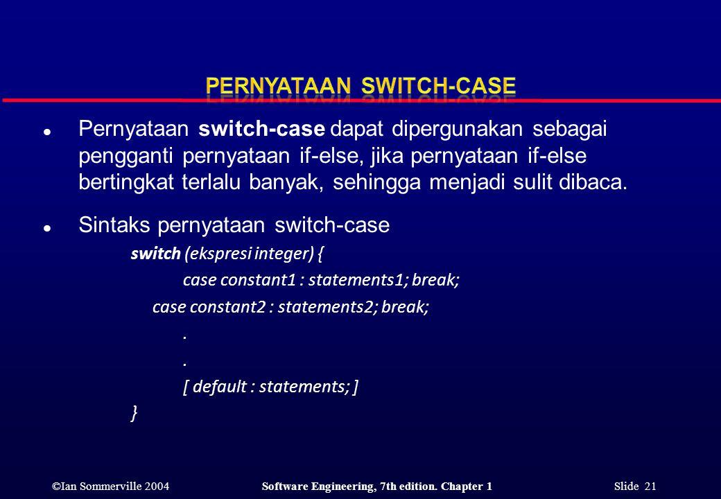 ©Ian Sommerville 2004Software Engineering, 7th edition. Chapter 1 Slide 21 l Pernyataan switch-case dapat dipergunakan sebagai pengganti pernyataan if