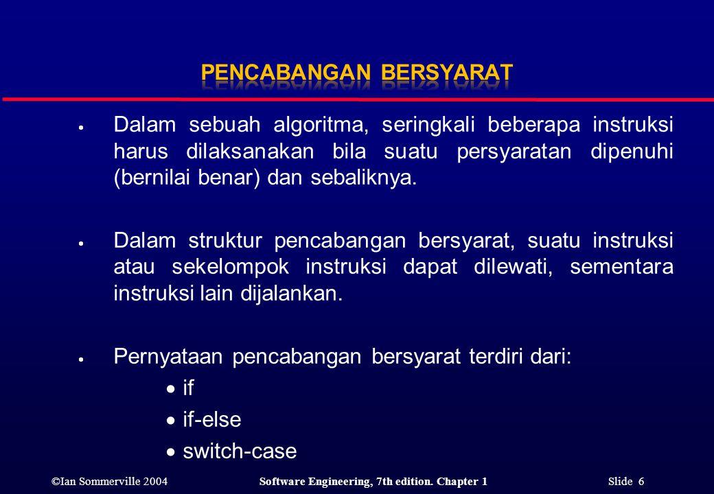 ©Ian Sommerville 2004Software Engineering, 7th edition. Chapter 1 Slide 6  Dalam sebuah algoritma, seringkali beberapa instruksi harus dilaksanakan b