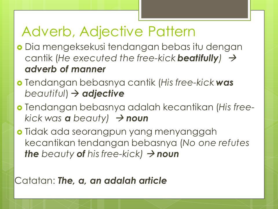 Adverb, Adjective Pattern  Dia mengeksekusi tendangan bebas itu dengan cantik (He executed the free-kick beatifully )  adverb of manner  Tendangan