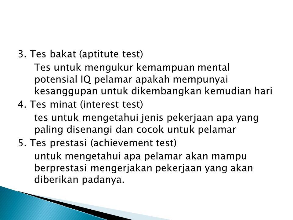 3. Tes bakat (aptitute test) Tes untuk mengukur kemampuan mental potensial IQ pelamar apakah mempunyai kesanggupan untuk dikembangkan kemudian hari 4.