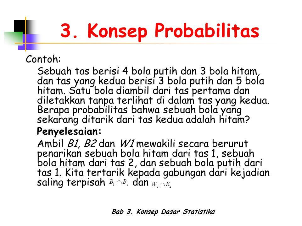Bab 3. Konsep Dasar Statistika 3. Konsep Probabilitas Contoh: Sebuah tas berisi 4 bola putih dan 3 bola hitam, dan tas yang kedua berisi 3 bola putih