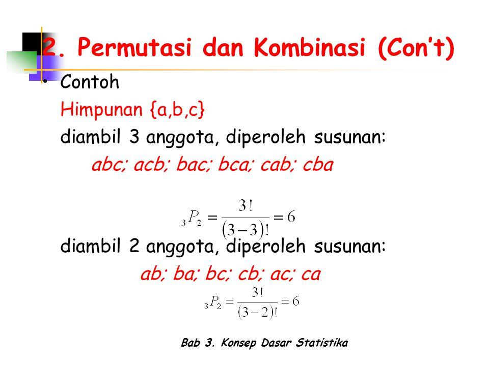 Bab 3. Konsep Dasar Statistika 2. Permutasi dan Kombinasi (Con't) Contoh Himpunan {a,b,c} diambil 3 anggota, diperoleh susunan: abc; acb; bac; bca; ca