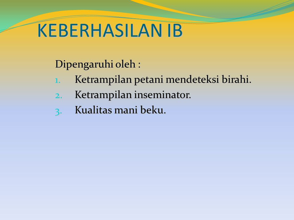 KEBERHASILAN IB Dipengaruhi oleh : 1. Ketrampilan petani mendeteksi birahi. 2. Ketrampilan inseminator. 3. Kualitas mani beku.