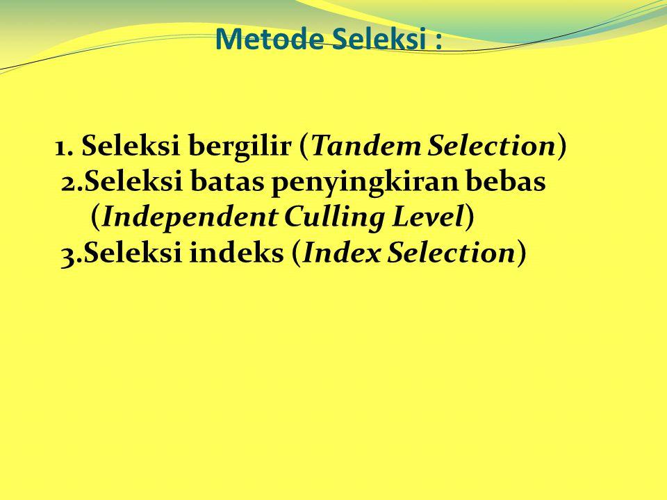 Metode Seleksi : 1. Seleksi bergilir (Tandem Selection) 2.Seleksi batas penyingkiran bebas (Independent Culling Level) 3.Seleksi indeks (Index Selecti