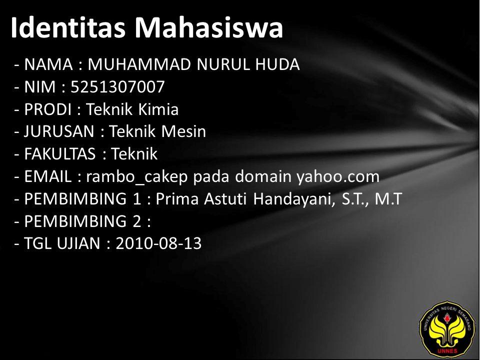 Identitas Mahasiswa - NAMA : MUHAMMAD NURUL HUDA - NIM : 5251307007 - PRODI : Teknik Kimia - JURUSAN : Teknik Mesin - FAKULTAS : Teknik - EMAIL : rambo_cakep pada domain yahoo.com - PEMBIMBING 1 : Prima Astuti Handayani, S.T., M.T - PEMBIMBING 2 : - TGL UJIAN : 2010-08-13