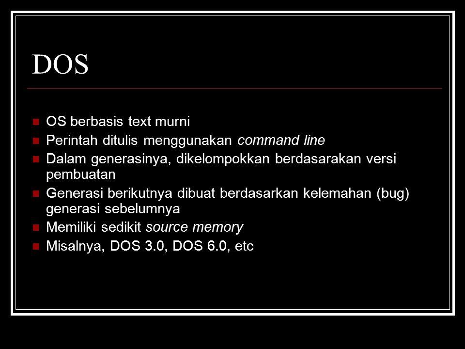 DOS OS berbasis text murni Perintah ditulis menggunakan command line Dalam generasinya, dikelompokkan berdasarakan versi pembuatan Generasi berikutnya dibuat berdasarkan kelemahan (bug) generasi sebelumnya Memiliki sedikit source memory Misalnya, DOS 3.0, DOS 6.0, etc