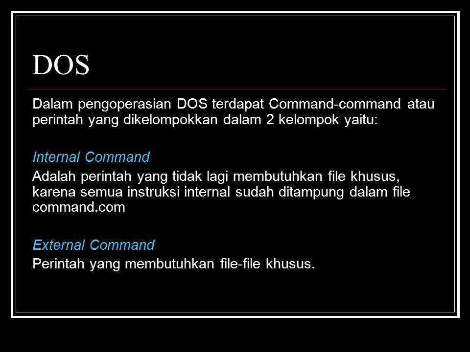 DOS Dalam pengoperasian DOS terdapat Command-command atau perintah yang dikelompokkan dalam 2 kelompok yaitu: Internal Command Adalah perintah yang tidak lagi membutuhkan file khusus, karena semua instruksi internal sudah ditampung dalam file command.com External Command Perintah yang membutuhkan file-file khusus.