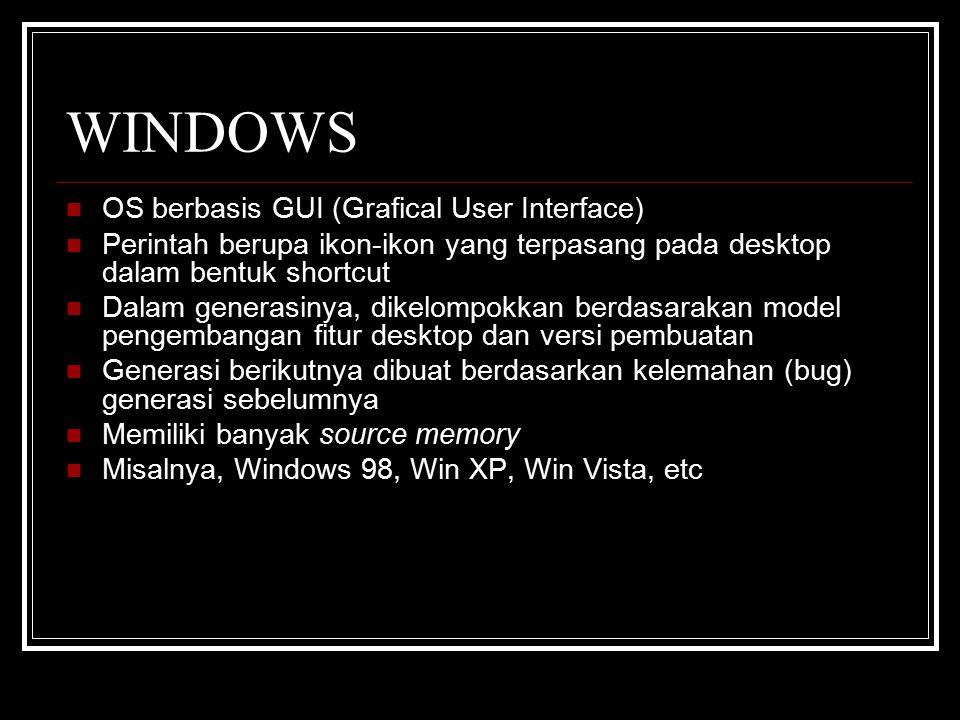 WINDOWS OS berbasis GUI (Grafical User Interface) Perintah berupa ikon-ikon yang terpasang pada desktop dalam bentuk shortcut Dalam generasinya, dikelompokkan berdasarakan model pengembangan fitur desktop dan versi pembuatan Generasi berikutnya dibuat berdasarkan kelemahan (bug) generasi sebelumnya Memiliki banyak source memory Misalnya, Windows 98, Win XP, Win Vista, etc