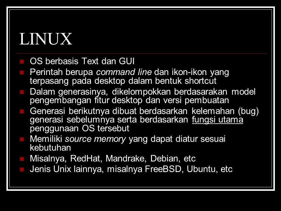 LINUX OS berbasis Text dan GUI Perintah berupa command line dan ikon-ikon yang terpasang pada desktop dalam bentuk shortcut Dalam generasinya, dikelompokkan berdasarakan model pengembangan fitur desktop dan versi pembuatan Generasi berikutnya dibuat berdasarkan kelemahan (bug) generasi sebelumnya serta berdasarkan fungsi utama penggunaan OS tersebut Memiliki source memory yang dapat diatur sesuai kebutuhan Misalnya, RedHat, Mandrake, Debian, etc Jenis Unix lainnya, misalnya FreeBSD, Ubuntu, etc