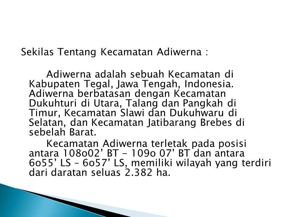Sekilas Tentang Kecamatan Adiwerna : Adiwerna adalah sebuah Kecamatan di Kabupaten Tegal, Jawa Tengah, Indonesia. Adiwerna berbatasan dengan Kecamatan