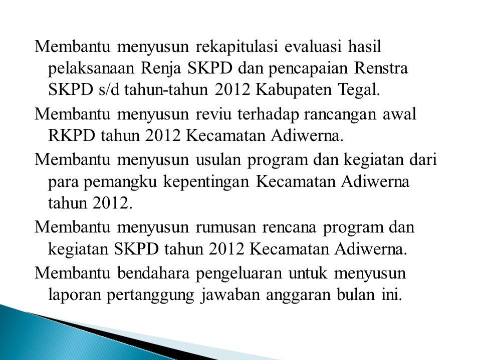 Membantu menyusun rekapitulasi evaluasi hasil pelaksanaan Renja SKPD dan pencapaian Renstra SKPD s/d tahun-tahun 2012 Kabupaten Tegal. Membantu menyus