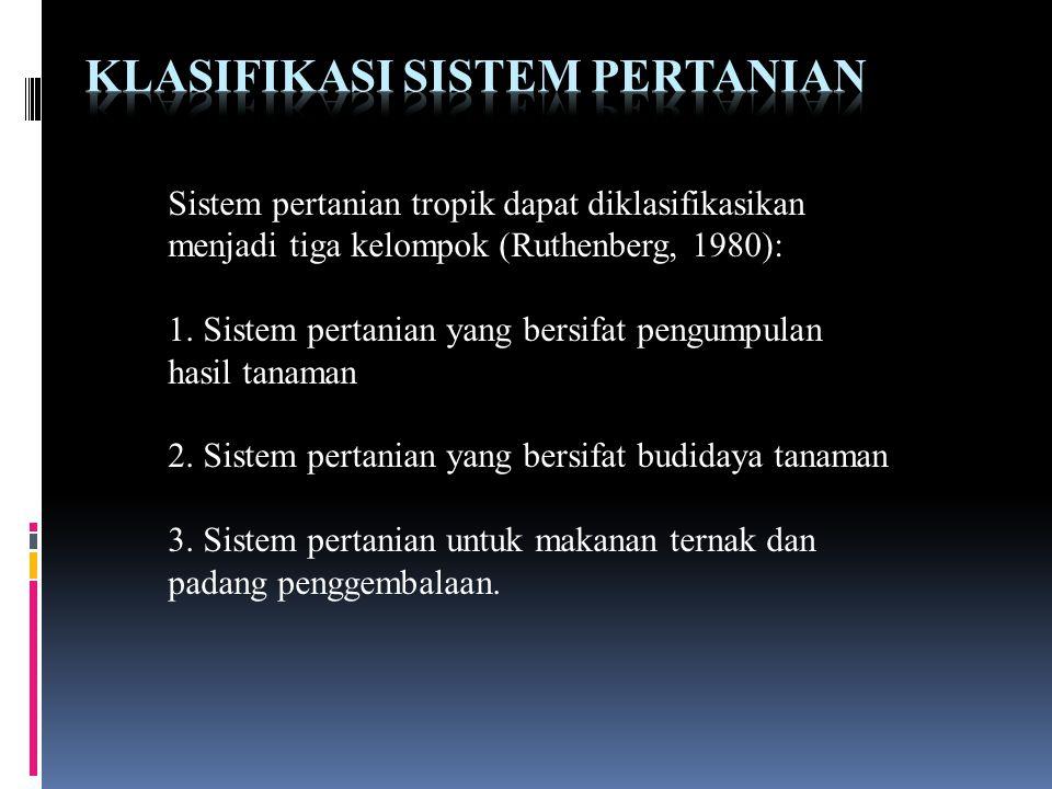 Sistem pertanian tropik dapat diklasifikasikan menjadi tiga kelompok (Ruthenberg, 1980): 1. Sistem pertanian yang bersifat pengumpulan hasil tanaman 2