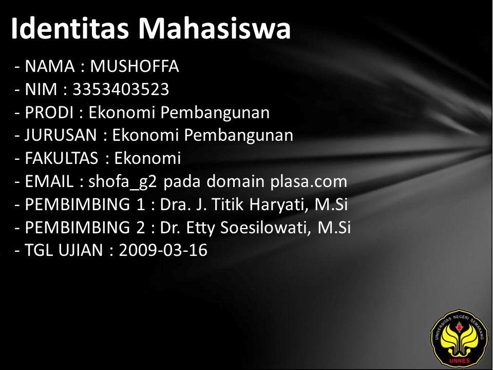 Identitas Mahasiswa - NAMA : MUSHOFFA - NIM : 3353403523 - PRODI : Ekonomi Pembangunan - JURUSAN : Ekonomi Pembangunan - FAKULTAS : Ekonomi - EMAIL : shofa_g2 pada domain plasa.com - PEMBIMBING 1 : Dra.