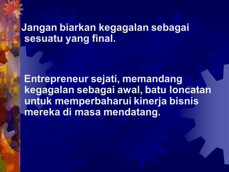 Jangan biarkan kegagalan sebagai sesuatu yang final. Entrepreneur sejati, memandang kegagalan sebagai awal, batu loncatan untuk memperbaharui kinerja