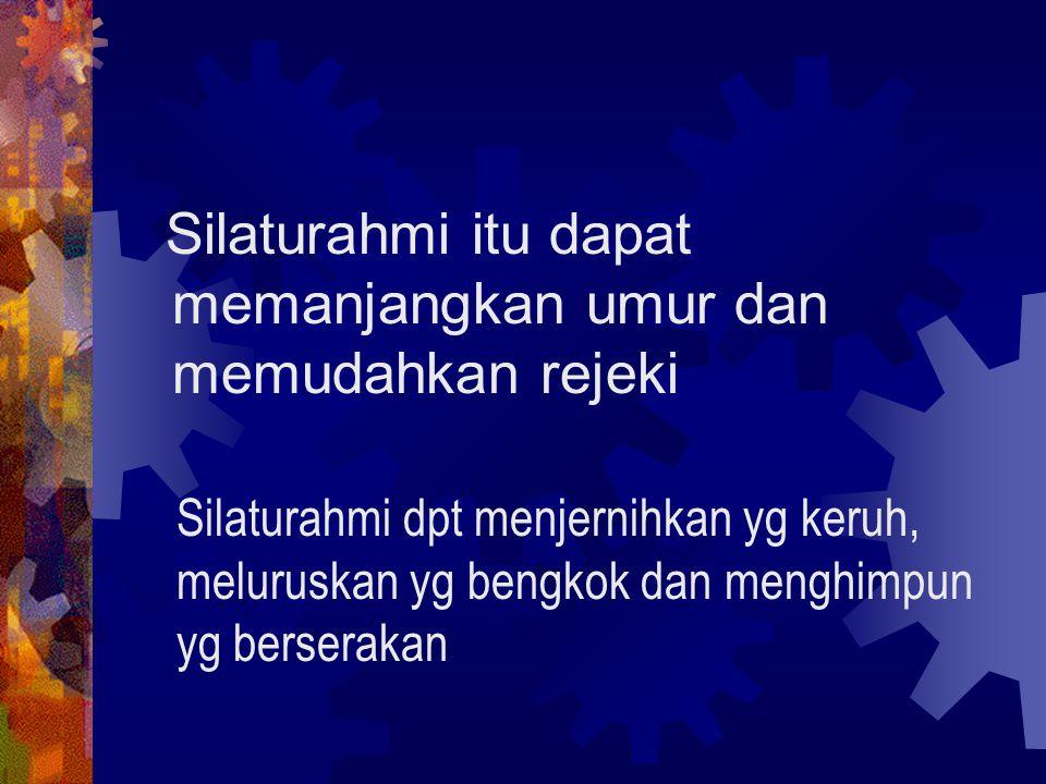 Silaturahmi itu dapat memanjangkan umur dan memudahkan rejeki Silaturahmi dpt menjernihkan yg keruh, meluruskan yg bengkok dan menghimpun yg berseraka