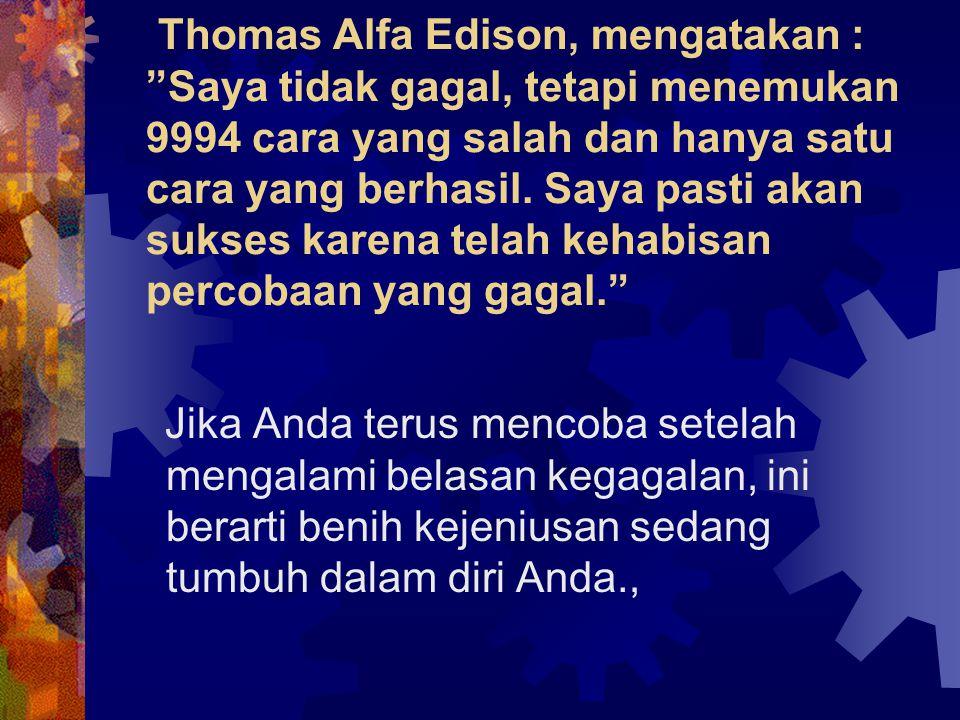 """Thomas Alfa Edison, mengatakan : """"Saya tidak gagal, tetapi menemukan 9994 cara yang salah dan hanya satu cara yang berhasil. Saya pasti akan sukses ka"""
