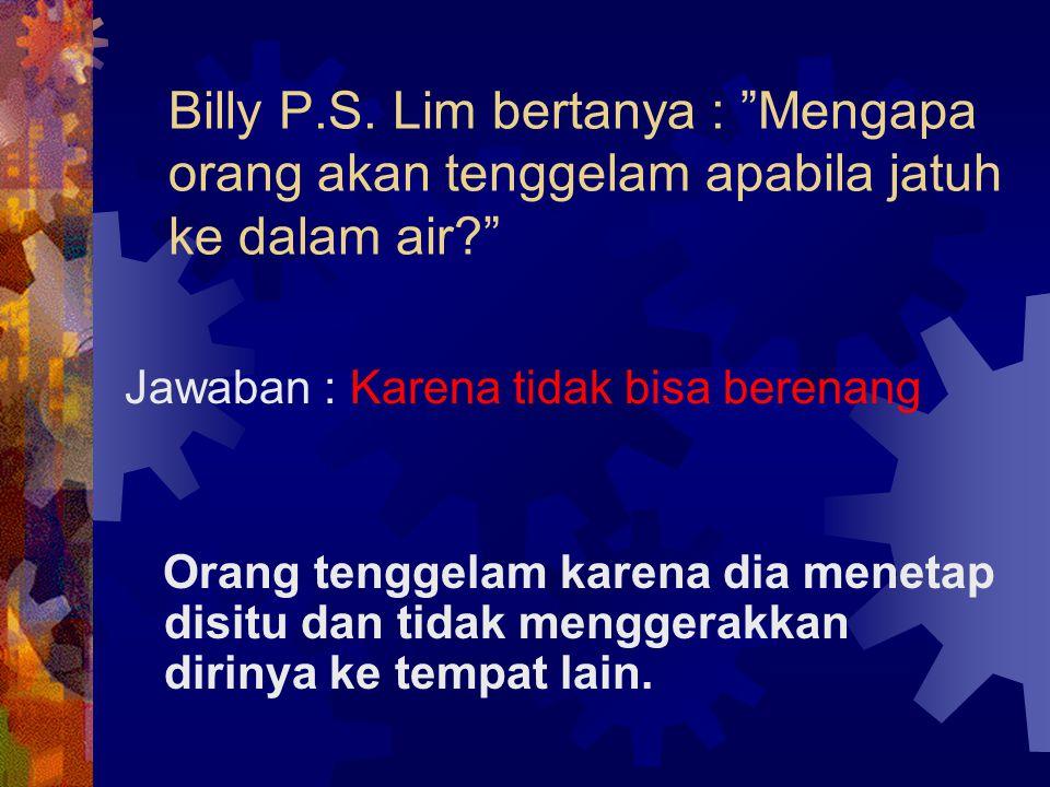 """Billy P.S. Lim bertanya : """"Mengapa orang akan tenggelam apabila jatuh ke dalam air?"""" Jawaban : Karena tidak bisa berenang Orang tenggelam karena dia m"""
