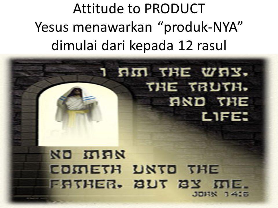 Attitude to PRODUCT Yesus menawarkan produk-NYA dimulai dari kepada 12 rasul