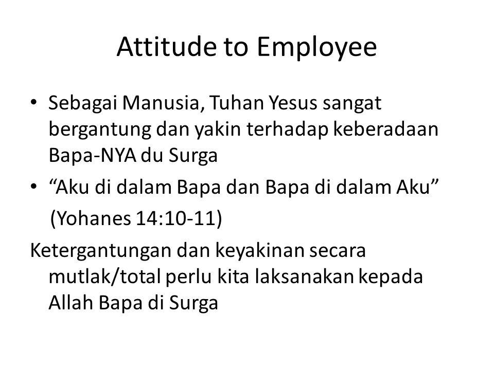 "Attitude to Employee Sebagai Manusia, Tuhan Yesus sangat bergantung dan yakin terhadap keberadaan Bapa-NYA du Surga ""Aku di dalam Bapa dan Bapa di dal"