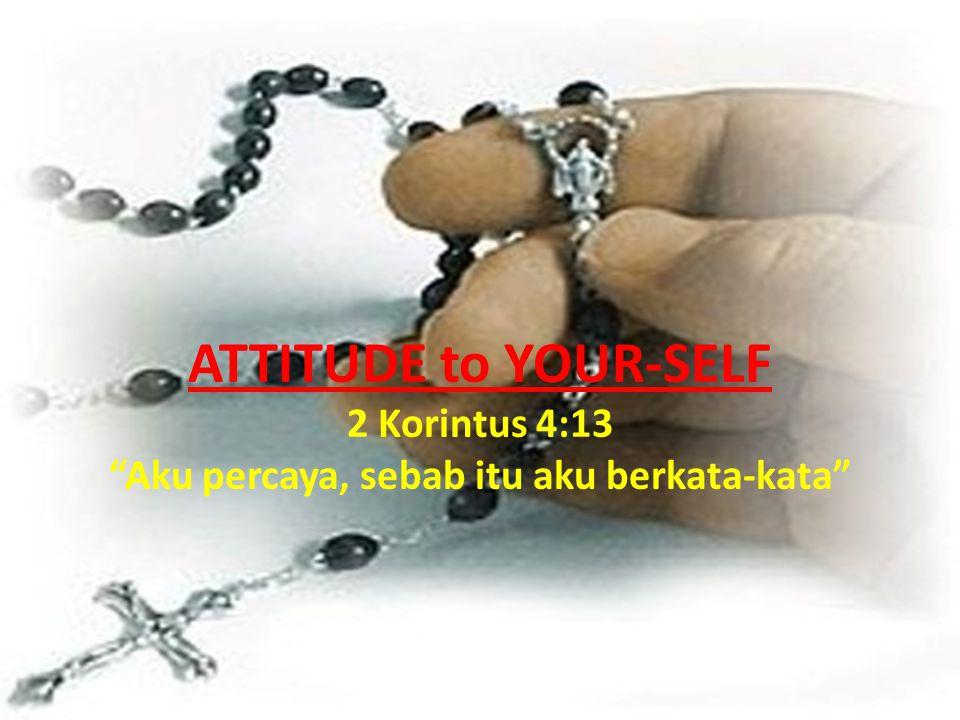 ATTITUDE to YOUR-SELF 2 Korintus 4:13 Aku percaya, sebab itu aku berkata-kata