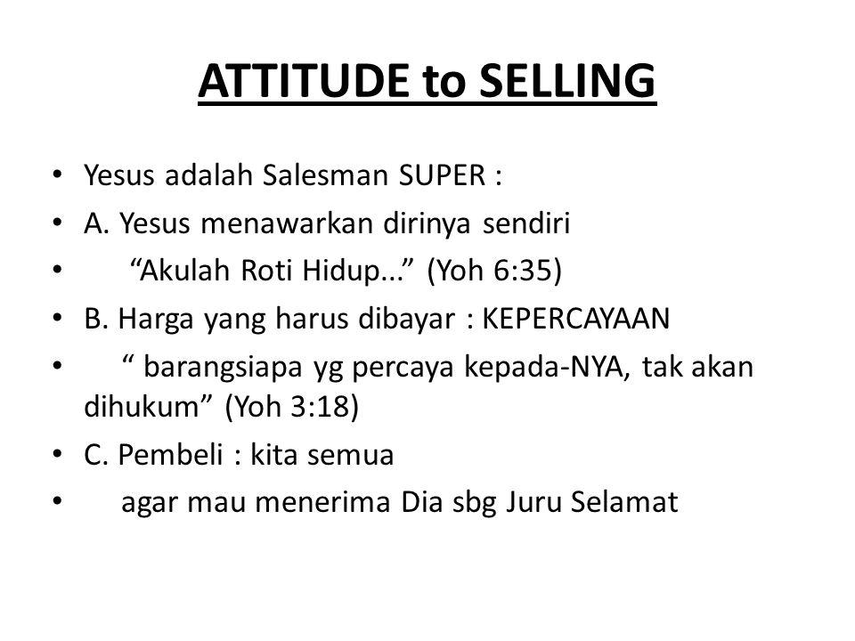 """ATTITUDE to SELLING Yesus adalah Salesman SUPER : A. Yesus menawarkan dirinya sendiri """"Akulah Roti Hidup..."""" (Yoh 6:35) B. Harga yang harus dibayar :"""