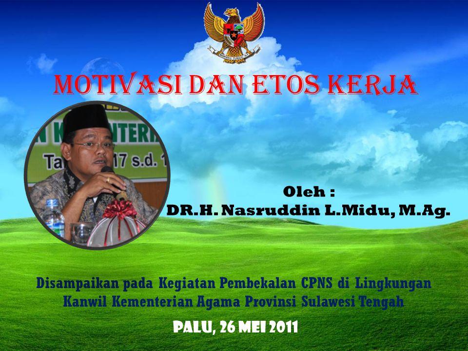 MOTIVASI DAN ETOS KERJA Disampaikan pada Kegiatan Pembekalan CPNS di Lingkungan Kanwil Kementerian Agama Provinsi Sulawesi Tengah Oleh : DR.H. Nasrudd