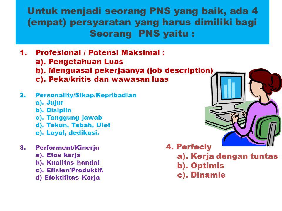 Untuk menjadi seorang PNS yang baik, ada 4 (empat) persyaratan yang harus dimiliki bagi Seorang PNS yaitu : 1.Profesional / Potensi Maksimal : a). Pen