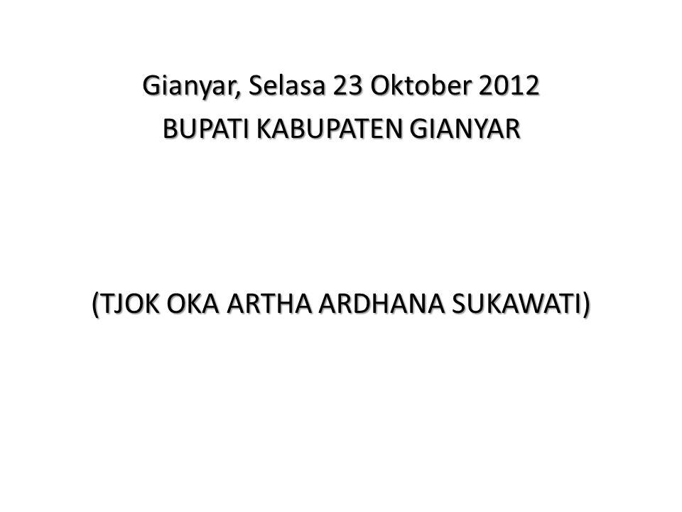 Gianyar, Selasa 23 Oktober 2012 BUPATI KABUPATEN GIANYAR (TJOK OKA ARTHA ARDHANA SUKAWATI)