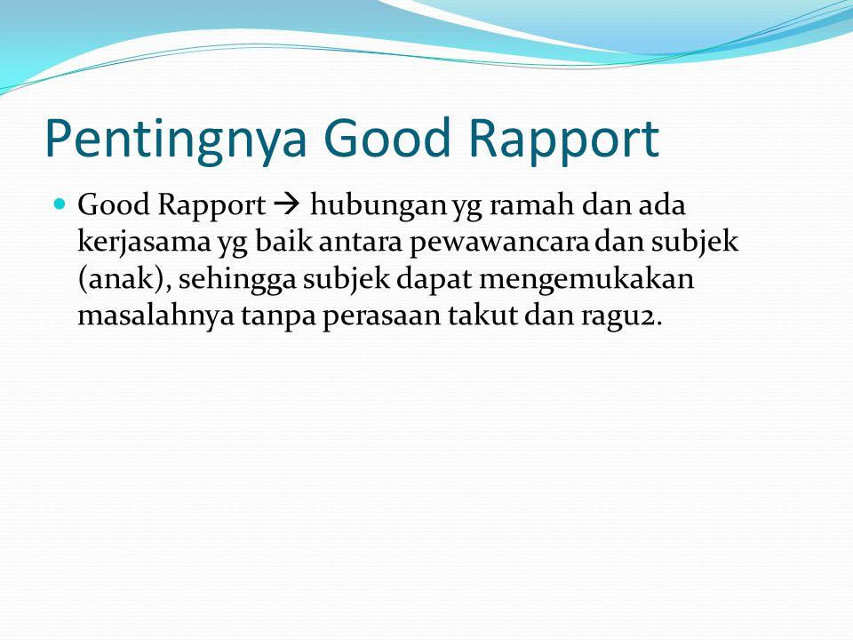 Pentingnya Good Rapport Good Rapport  hubungan yg ramah dan ada kerjasama yg baik antara pewawancara dan subjek (anak), sehingga subjek dapat mengemu