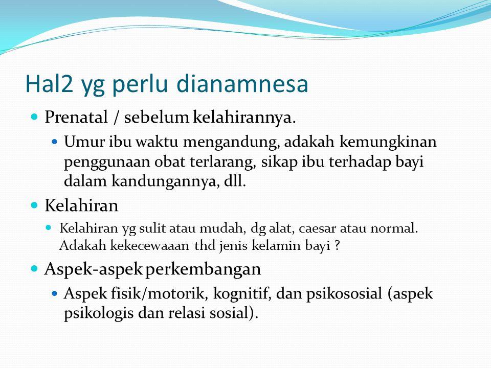 Hal2 yg perlu dianamnesa Prenatal / sebelum kelahirannya. Umur ibu waktu mengandung, adakah kemungkinan penggunaan obat terlarang, sikap ibu terhadap