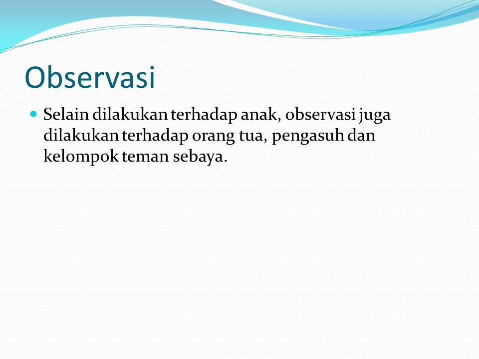 Observasi Selain dilakukan terhadap anak, observasi juga dilakukan terhadap orang tua, pengasuh dan kelompok teman sebaya.