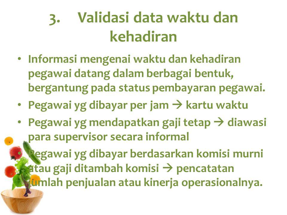 3.Validasi data waktu dan kehadiran Informasi mengenai waktu dan kehadiran pegawai datang dalam berbagai bentuk, bergantung pada status pembayaran peg