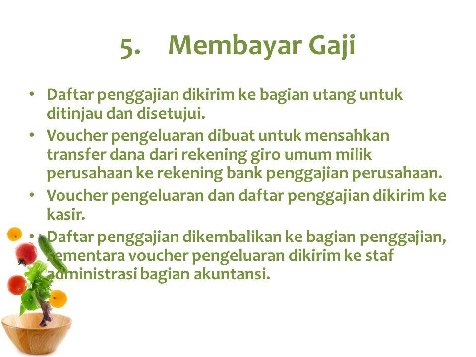 5.Membayar Gaji Daftar penggajian dikirim ke bagian utang untuk ditinjau dan disetujui. Voucher pengeluaran dibuat untuk mensahkan transfer dana dari