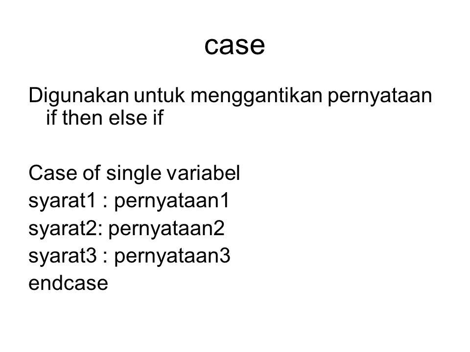 case Digunakan untuk menggantikan pernyataan if then else if Case of single variabel syarat1 : pernyataan1 syarat2: pernyataan2 syarat3 : pernyataan3