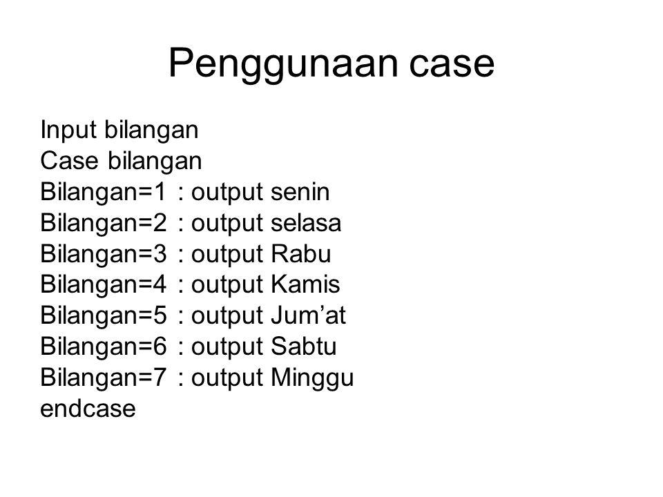 Penggunaan case Input bilangan Case bilangan Bilangan=1 : output senin Bilangan=2 : output selasa Bilangan=3 : output Rabu Bilangan=4 : output Kamis B