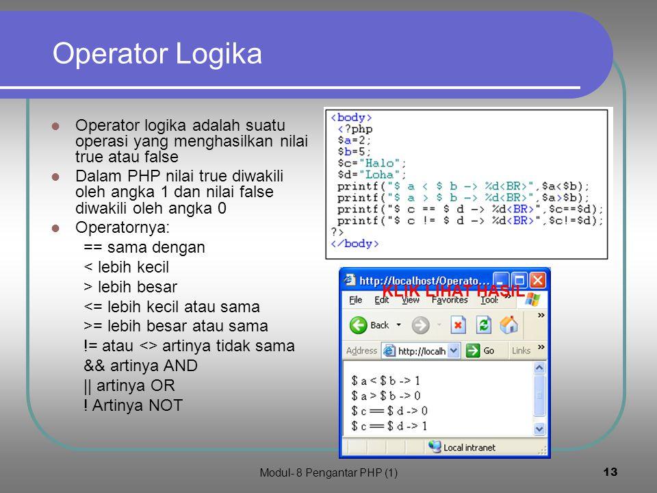 Modul- 8 Pengantar PHP (1)12 Operator aritmetika Operator aritmetika PHP mirip dengan C atau java * = perkalian / = pembagian + = penjumlahan - = pengurangan % = sisa pembagian ++ = increment -- = decrement KLIK LIHAT HASIL